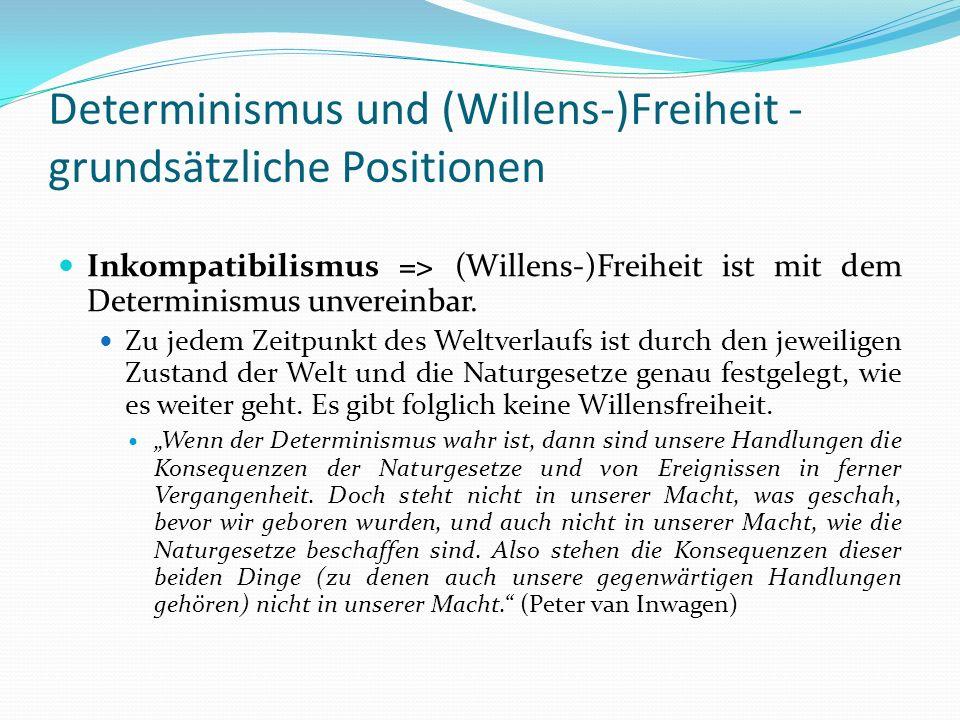 Determinismus und (Willens-)Freiheit - grundsätzliche Positionen Inkompatibilismus => (Willens-)Freiheit ist mit dem Determinismus unvereinbar. Zu jed