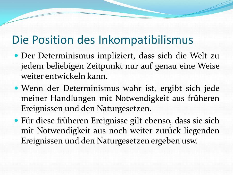 Die Position des Inkompatibilismus Der Determinismus impliziert, dass sich die Welt zu jedem beliebigen Zeitpunkt nur auf genau eine Weise weiter entw