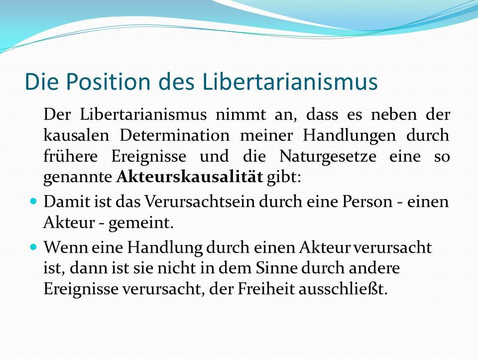 Die Position des Libertarianismus Der Libertarianismus nimmt an, dass es neben der kausalen Determination meiner Handlungen durch frühere Ereignisse u