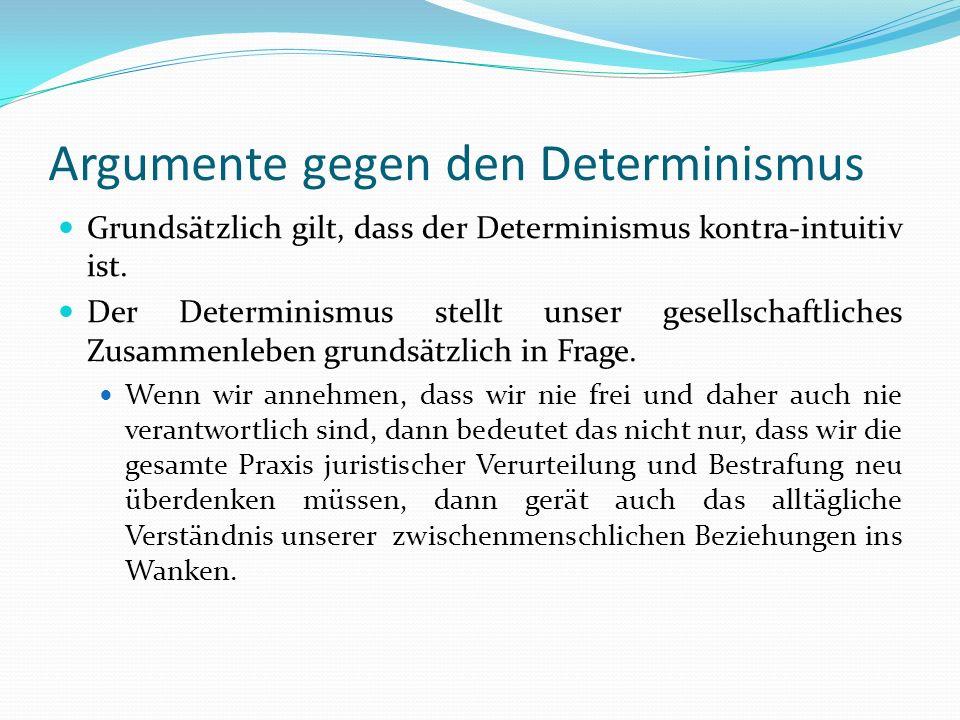 Argumente gegen den Determinismus Grundsätzlich gilt, dass der Determinismus kontra-intuitiv ist. Der Determinismus stellt unser gesellschaftliches Zu