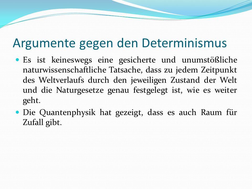 Argumente gegen den Determinismus Es ist keineswegs eine gesicherte und unumstößliche naturwissenschaftliche Tatsache, dass zu jedem Zeitpunkt des Wel
