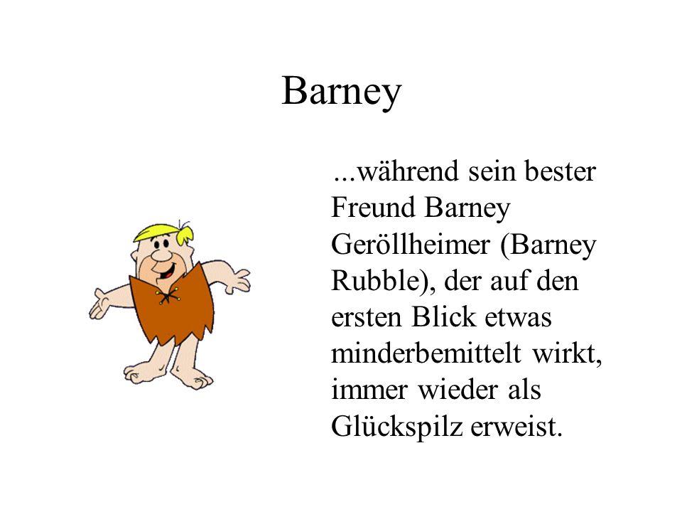 Barney...während sein bester Freund Barney Geröllheimer (Barney Rubble), der auf den ersten Blick etwas minderbemittelt wirkt, immer wieder als Glücks