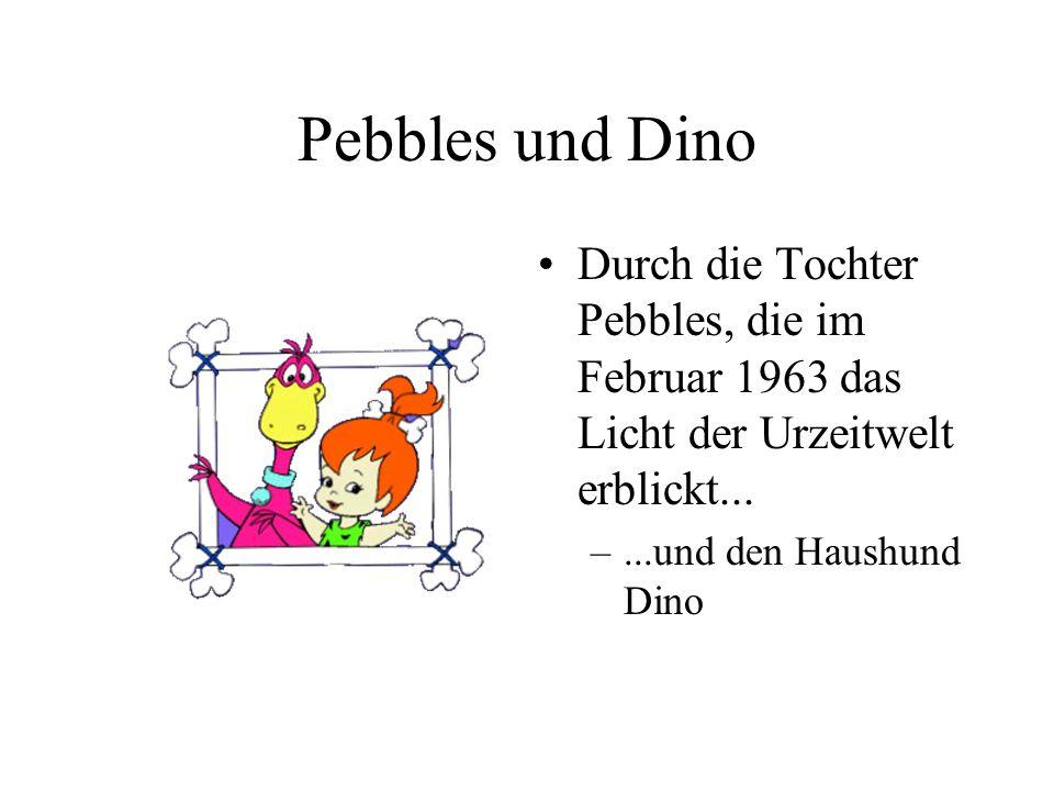 Pebbles und Dino Durch die Tochter Pebbles, die im Februar 1963 das Licht der Urzeitwelt erblickt... –...und den Haushund Dino