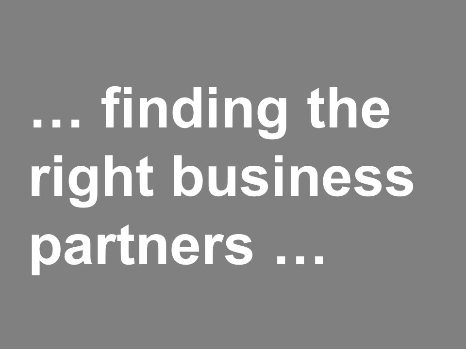 … finding the right business partners …