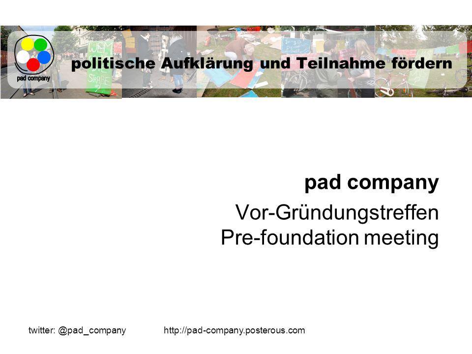 http://pad-company.posterous.comtwitter: @pad_company politische Aufklärung und Teilnahme fördern pad company Vor-Gründungstreffen Pre-foundation meeting