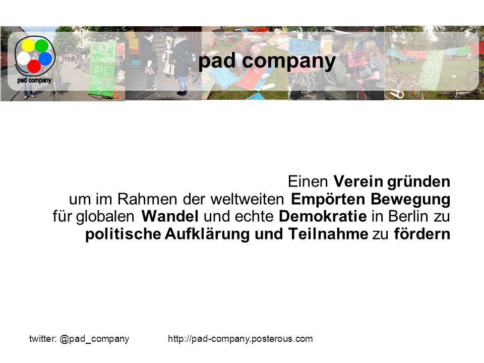 http://pad-company.posterous.comtwitter: @pad_company pad company Einen Verein gründen um im Rahmen der weltweiten Empörten Bewegung für globalen Wandel und echte Demokratie in Berlin zu politische Aufklärung und Teilnahme zu fördern
