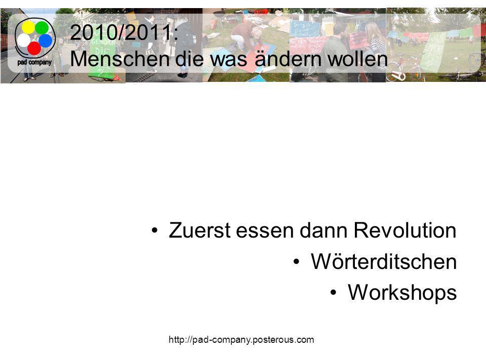 http://pad-company.posterous.com 2010/2011: Menschen die was ändern wollen Zuerst essen dann Revolution Wörterditschen Workshops