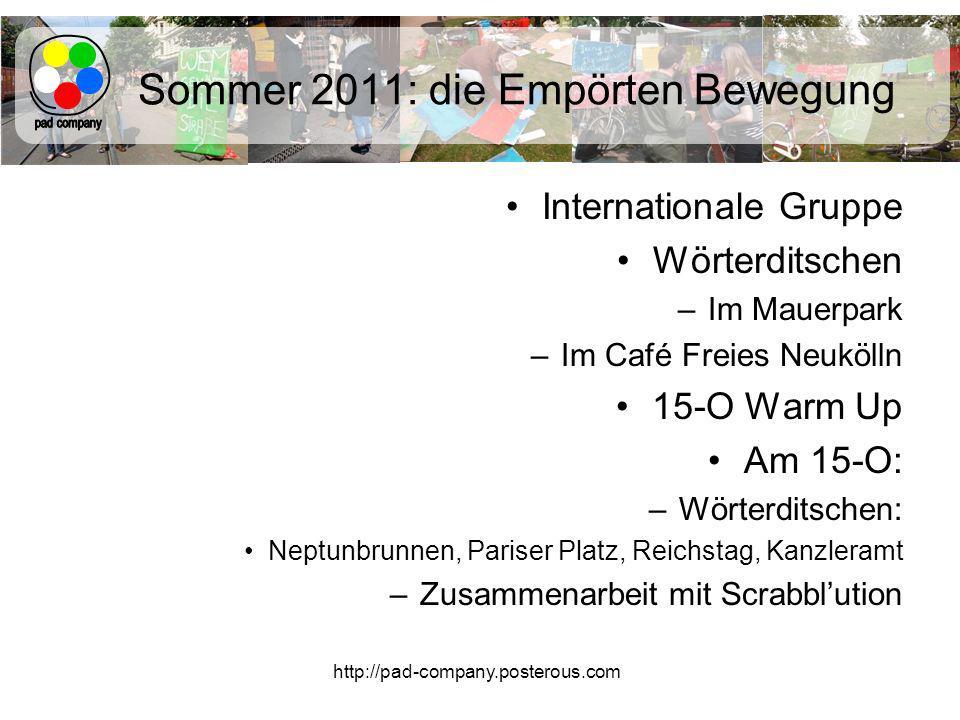 http://pad-company.posterous.com Sommer 2011: die Empörten Bewegung Internationale Gruppe Wörterditschen –Im Mauerpark –Im Café Freies Neukölln 15-O Warm Up Am 15-O: –Wörterditschen: Neptunbrunnen, Pariser Platz, Reichstag, Kanzleramt –Zusammenarbeit mit Scrabblution