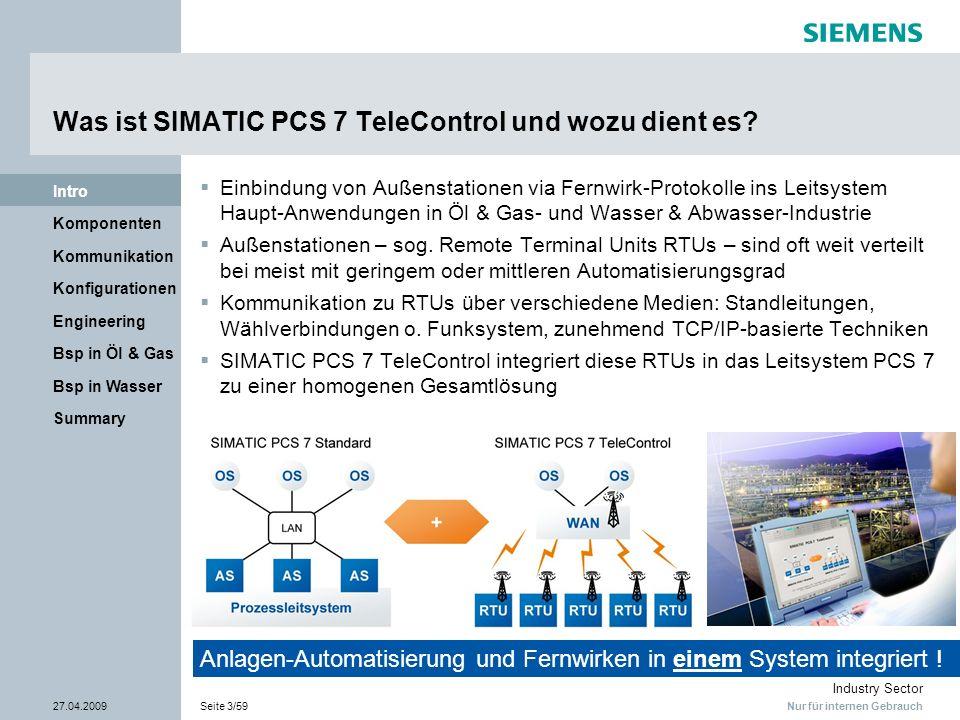 Nur für internen Gebrauch Industry Sector 27.04.2009Seite 14/59 Summary Bsp in Wasser Bsp in Öl & Gas Engineering Konfigurationen Kommunikation Komponenten Intro SIMATIC PCS 7 TeleControl Fernwirk-Kommunikation – Modbus Vorteile der Modbus-Schnittstelle Einbindung bestehender RTU-Infrastruktur in eine PCS 7 TeleControl-Lösung kostengünstige direkte Einbindung von Fremd-RTUs an PCS 7 TeleControl Server weit verbreiteter Standard (auch in TCP/IP) auch für Siemens-RTUs verfügbar Implementierung der Modbus-Kommunikation Direkte Anbindung von TCP basierenden RTUs Anbindung serieller RTUs über 3rd-Party Schnitt- stellen-Konverter Import von Fremd-RTU Daten über CSV Format in Engineering (DBA) möglich Baustein Diagnose Modbus RTU Effektive Einbindung einer bestehenden RTU- Infrastruktur in eine PCS 7 TeleControl-Lösung Schnittstellen-Umsetzer TCP/IP seriell Modbus S7-300 + CP341 S7-400 + CP441 3rd Party RTU Modem 3rd Party RTU Systembus (Ethernet) ET 200S CPU + 1SI Modul