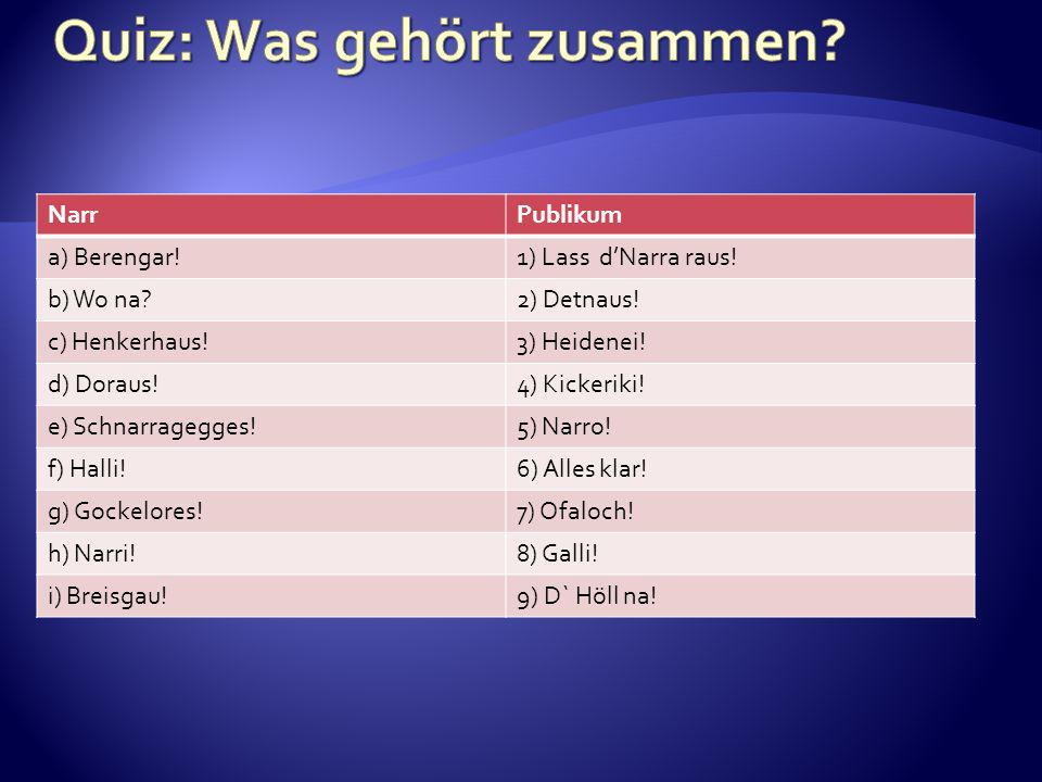 NarrPublikum a) Berengar!1) Lass dNarra raus! b) Wo na?2) Detnaus! c) Henkerhaus!3) Heidenei! d) Doraus!4) Kickeriki! e) Schnarragegges!5) Narro! f) H