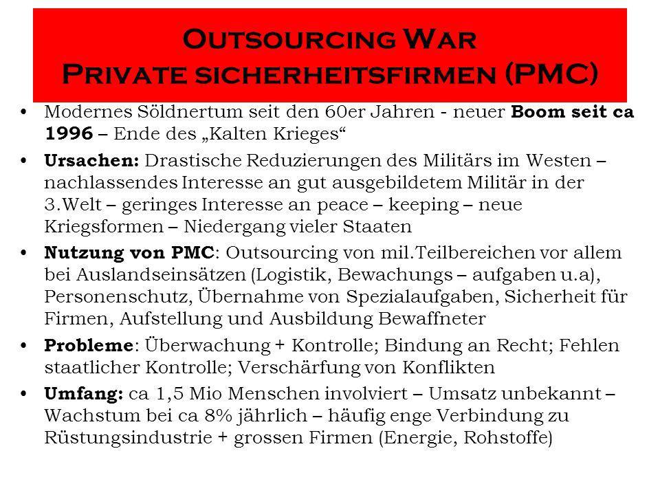 Outsourcing War Private sicherheitsfirmen (PMC) Modernes Söldnertum seit den 60er Jahren - neuer Boom seit ca 1996 – Ende des Kalten Krieges Ursachen: