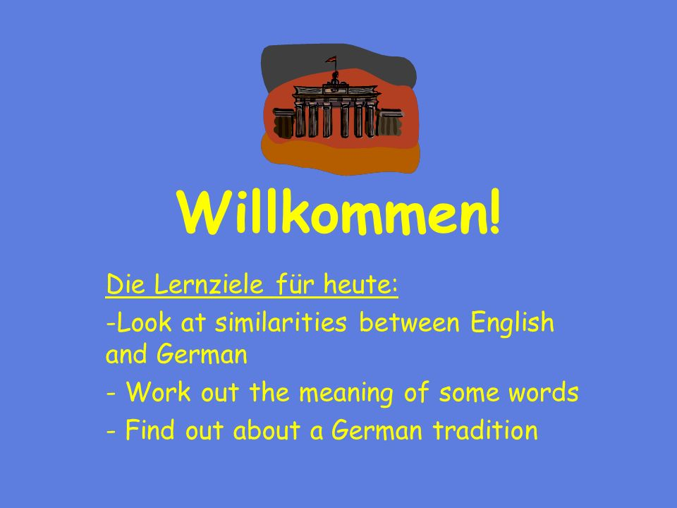 Willkommen! Die Lernziele für heute: -Look at similarities between English and German - Work out the meaning of some words - Find out about a German t
