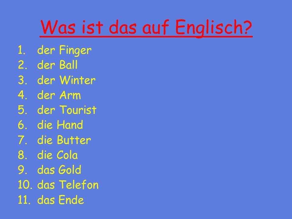 Was ist das auf Englisch? 1.der Finger 2.der Ball 3.der Winter 4.der Arm 5.der Tourist 6.die Hand 7.die Butter 8.die Cola 9.das Gold 10.das Telefon 11