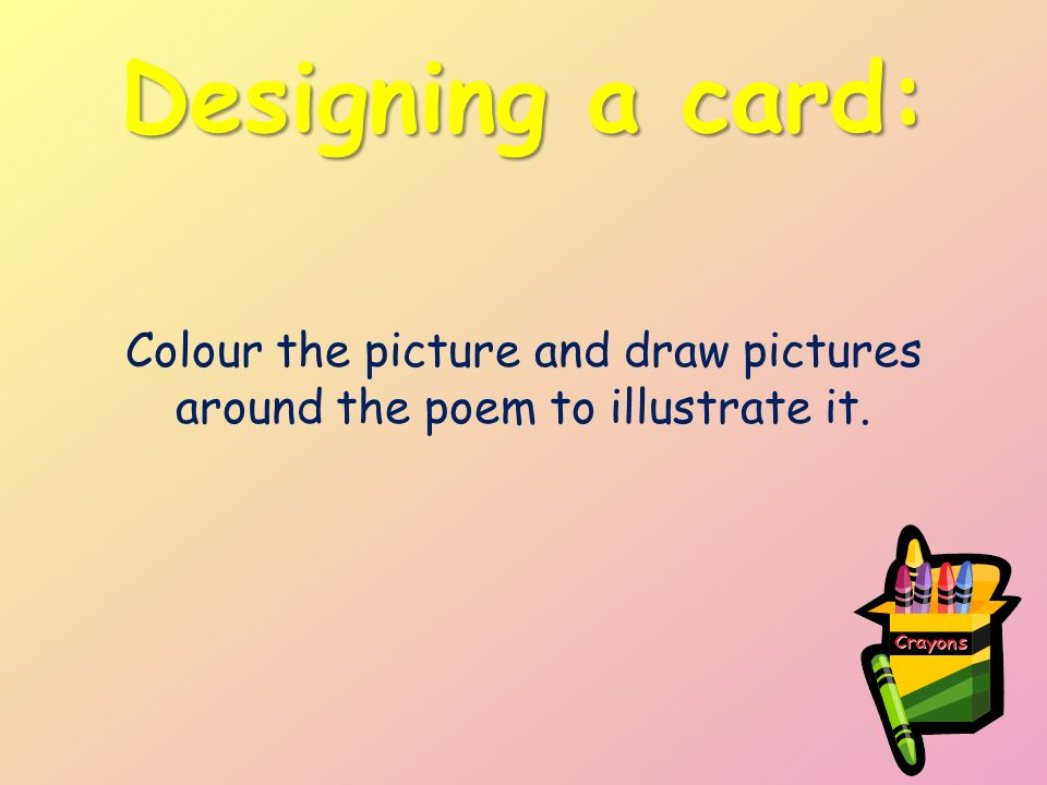 Designing a card: Colour the picture and draw pictures around the poem to illustrate it.