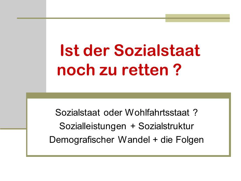 Ist der Sozialstaat noch zu retten ? Sozialstaat oder Wohlfahrtsstaat ? Sozialleistungen + Sozialstruktur Demografischer Wandel + die Folgen