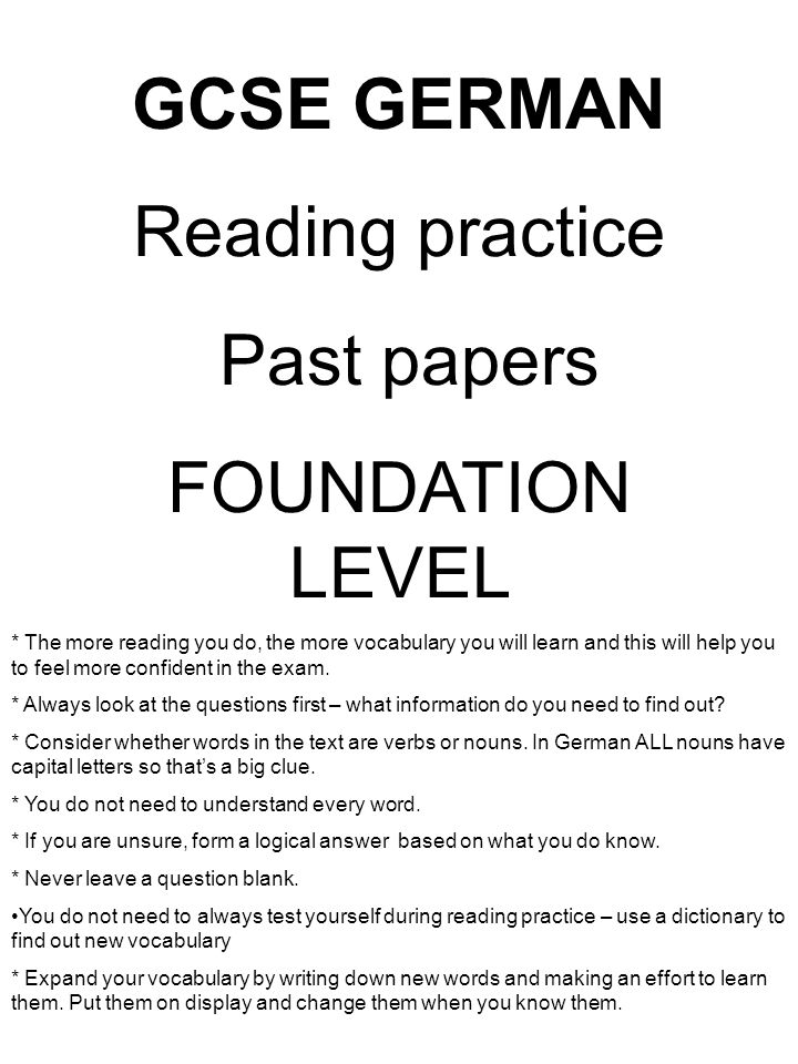 GCSE GERMAN Reading practice Past papers FOUNDATION LEVEL * The more reading you do, the more vocabulary you will learn and this will help you to feel