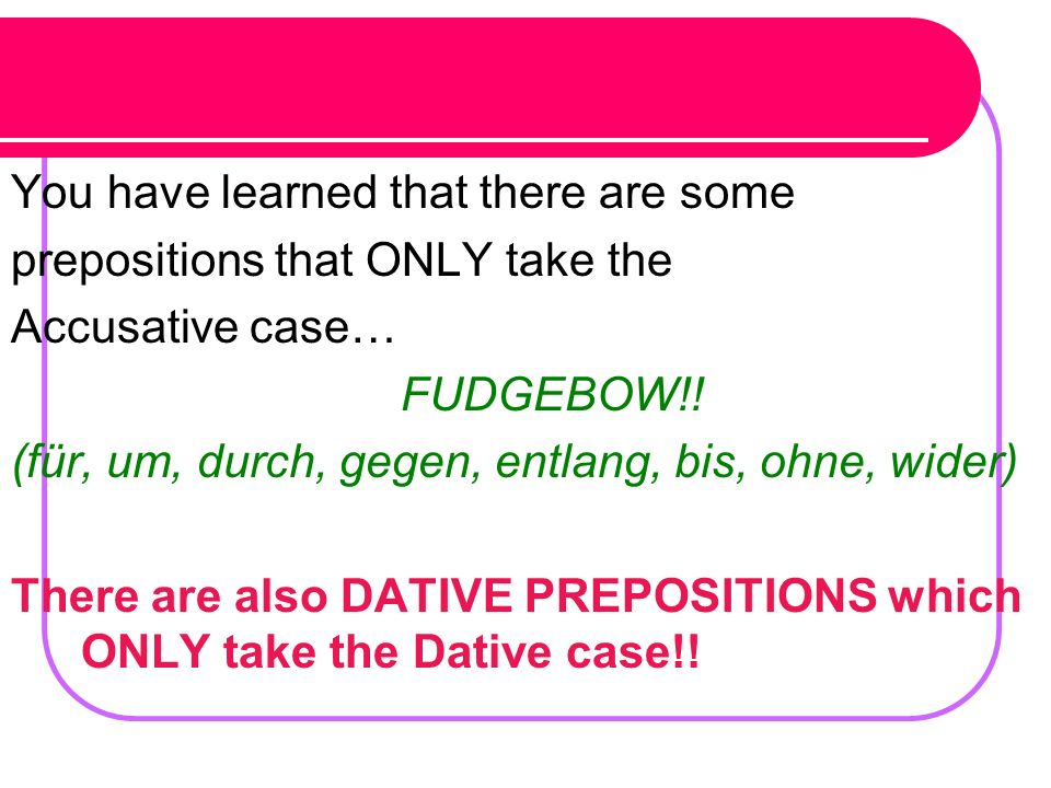 Lets Practice the dative…Rewrite these sentences be sure to change or add dative or accusative endings where necessary.
