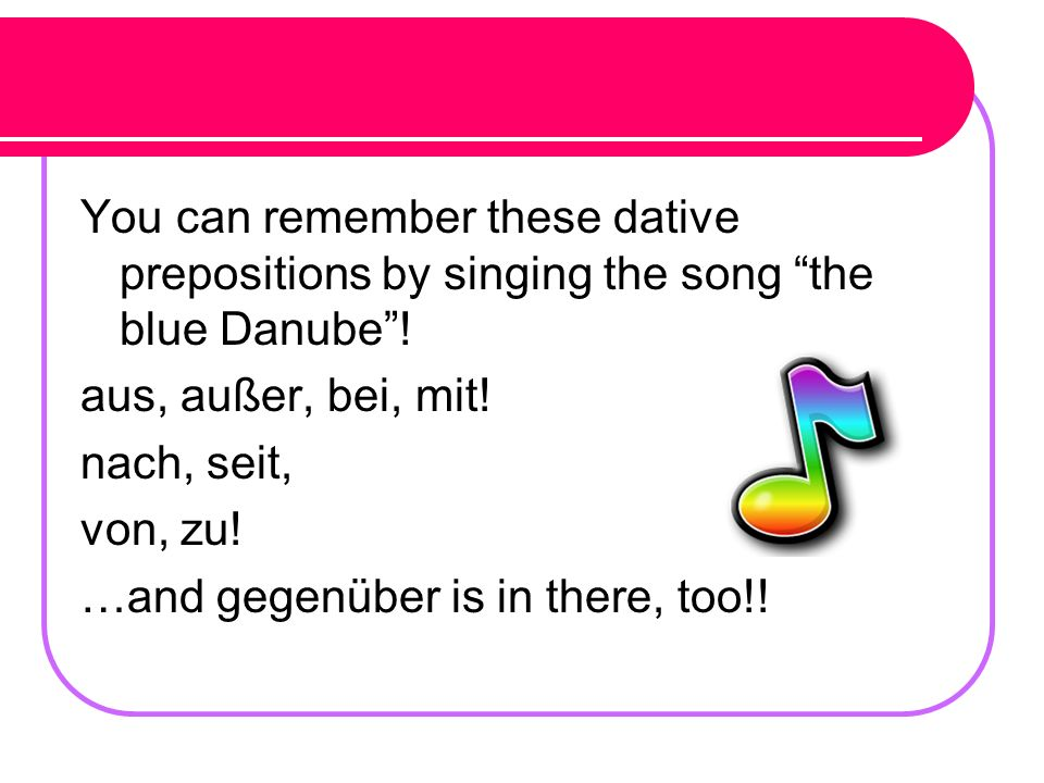 You have learned that there are some prepositions that ONLY take the Accusative case… FUDGEBOW!! (für, um, durch, gegen, entlang, bis, ohne, wider) Th