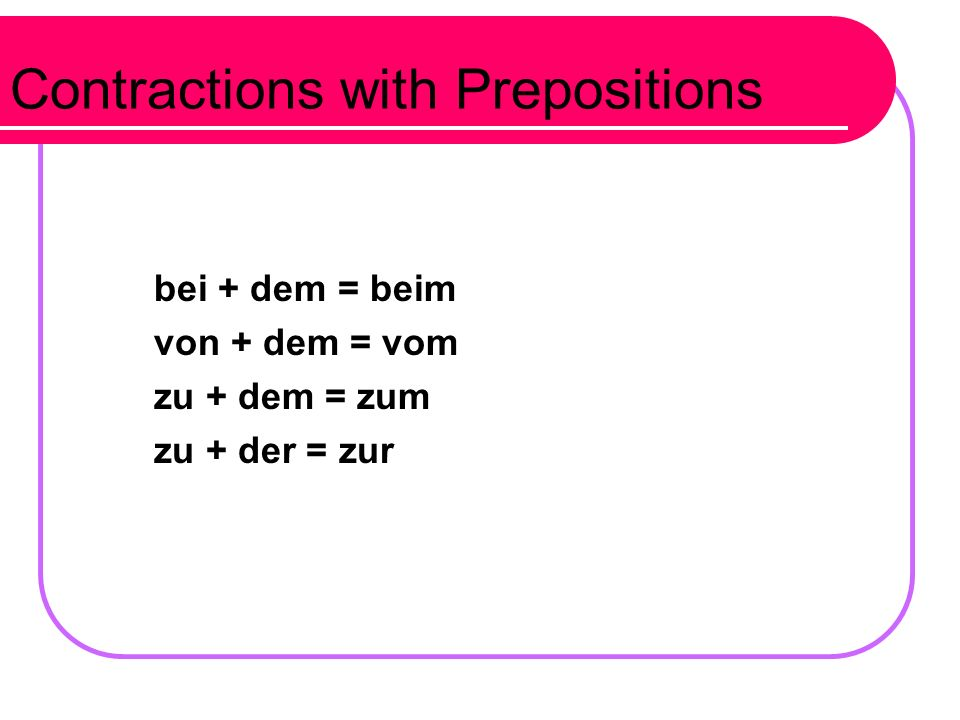 More sentences with dative prepositions: Wir fahren mit dem Bus. We drive by bus. Tina kommt um 3 Uhr aus der Schule. Tina comes out of /leaves from s
