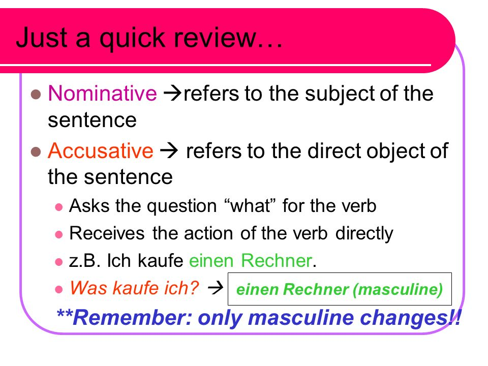 Just a quick review… Nominative refers to the subject of the sentence Accusative refers to the direct object of the sentence Asks the question what for the verb Receives the action of the verb directly z.B.