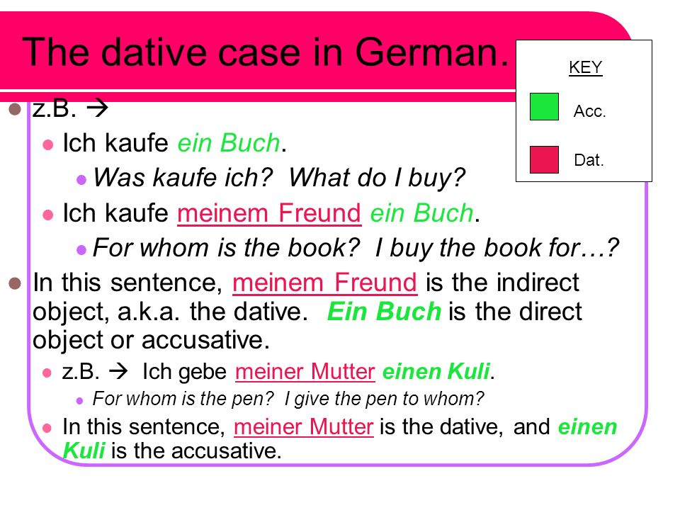 Now... to the dative case What is an indirect object?? Answers the question: for whom? Or to whom? In English: z.B. I buy a book for my friend. I buy