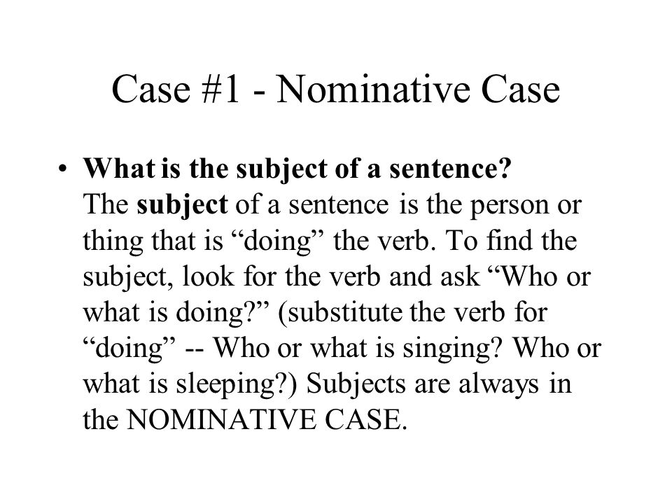 Case #1 - Nominative Case What is the subject of a sentence.