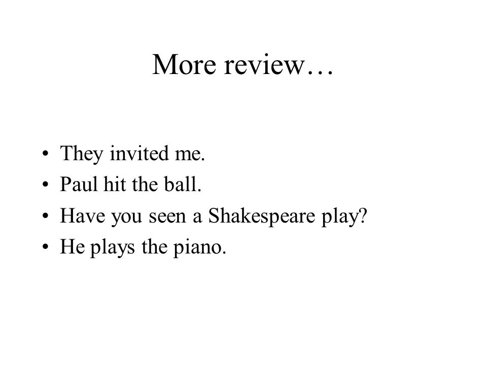 More review… They invited me. Paul hit the ball. Have you seen a Shakespeare play? He plays the piano.