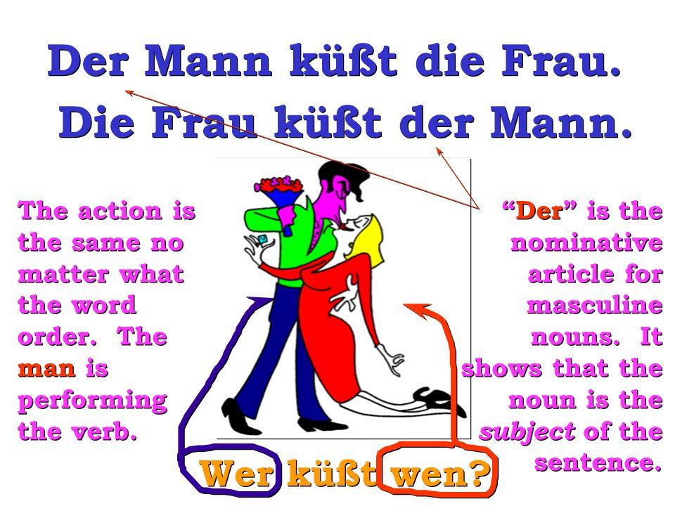 Wer küßt wen? Der Mann küßt die Frau. Die Frau küßt der Mann. The action is the same no matter what the word order. The man is performing the verb. De