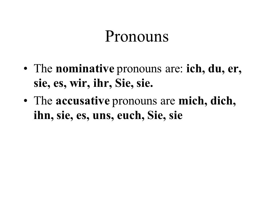 Pronouns The nominative pronouns are: ich, du, er, sie, es, wir, ihr, Sie, sie. The accusative pronouns are mich, dich, ihn, sie, es, uns, euch, Sie,