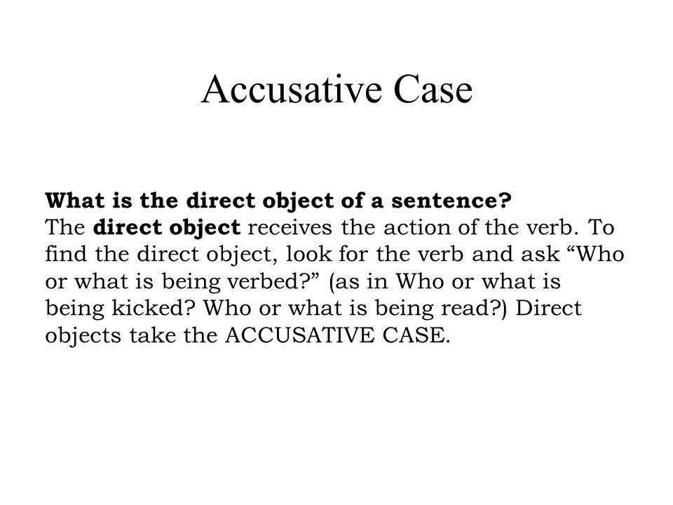 Accusative Case What is the direct object of a sentence? The direct object receives the action of the verb. To find the direct object, look for the ve