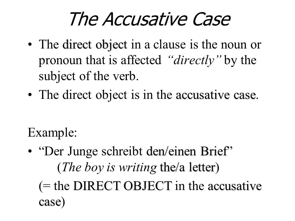 The Accusative Case direct objectThe direct object in a clause is the noun or pronoun that is affected directly by the subject of the verb. accusative