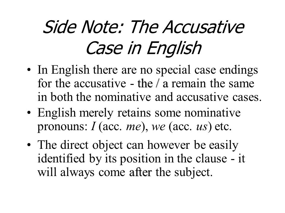 Side Note: The Accusative Case in English the / aIn English there are no special case endings for the accusative - the / a remain the same in both the nominative and accusative cases.