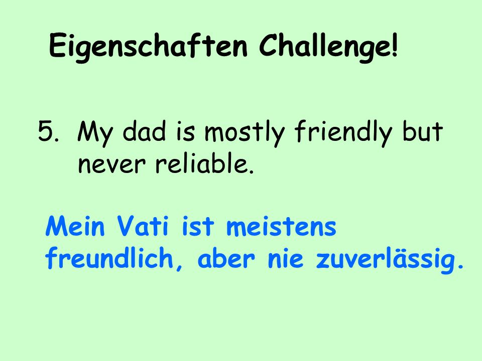 Eigenschaften Challenge.5. My dad is mostly friendly but never reliable.