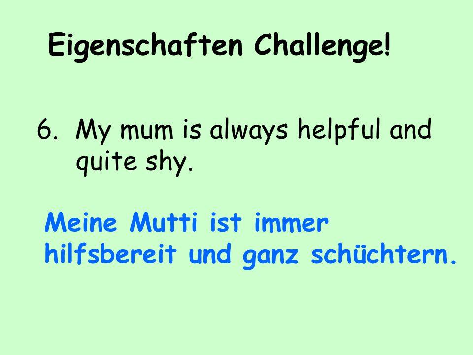 Eigenschaften Challenge.6. My mum is always helpful and quite shy.