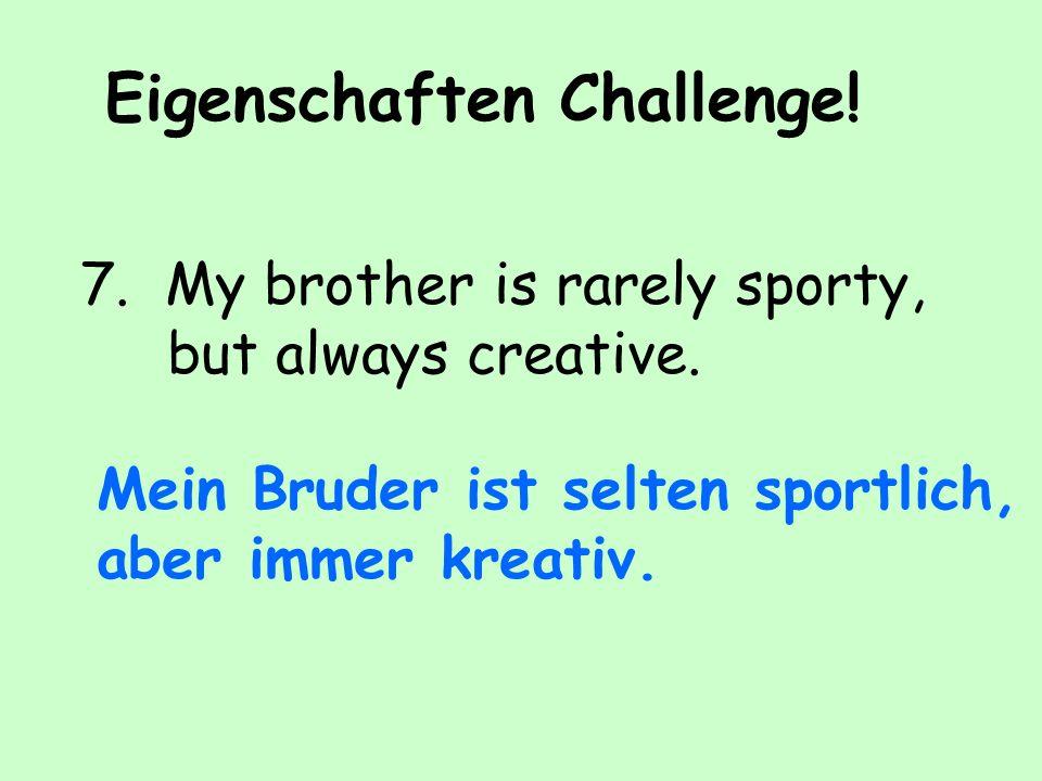 Eigenschaften Challenge.7. My brother is rarely sporty, but always creative.