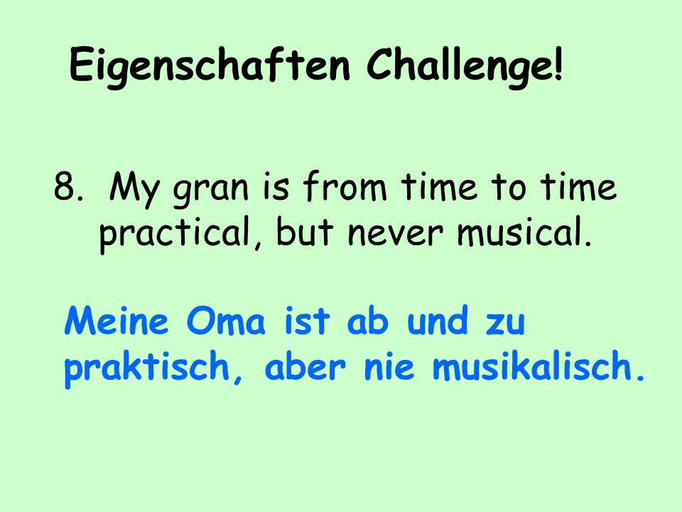 Eigenschaften Challenge.8. My gran is from time to time practical, but never musical.