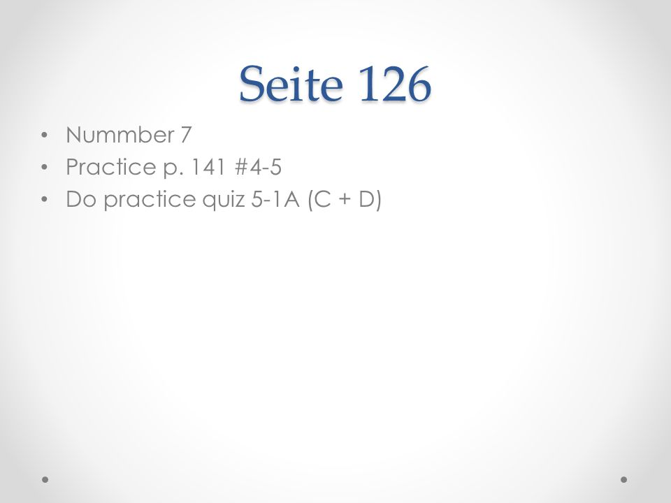 Seite 126 Nummber 7 Practice p. 141 #4-5 Do practice quiz 5-1A (C + D)