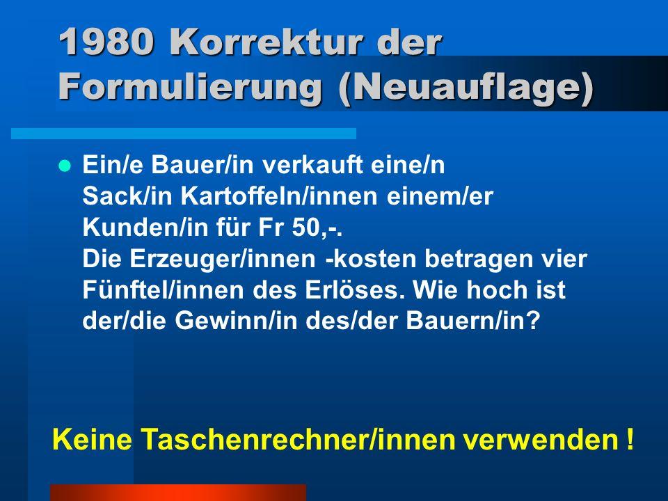1980 Korrektur der Formulierung (Neuauflage) Ein/e Bauer/in verkauft eine/n Sack/in Kartoffeln/innen einem/er Kunden/in für Fr 50,-.