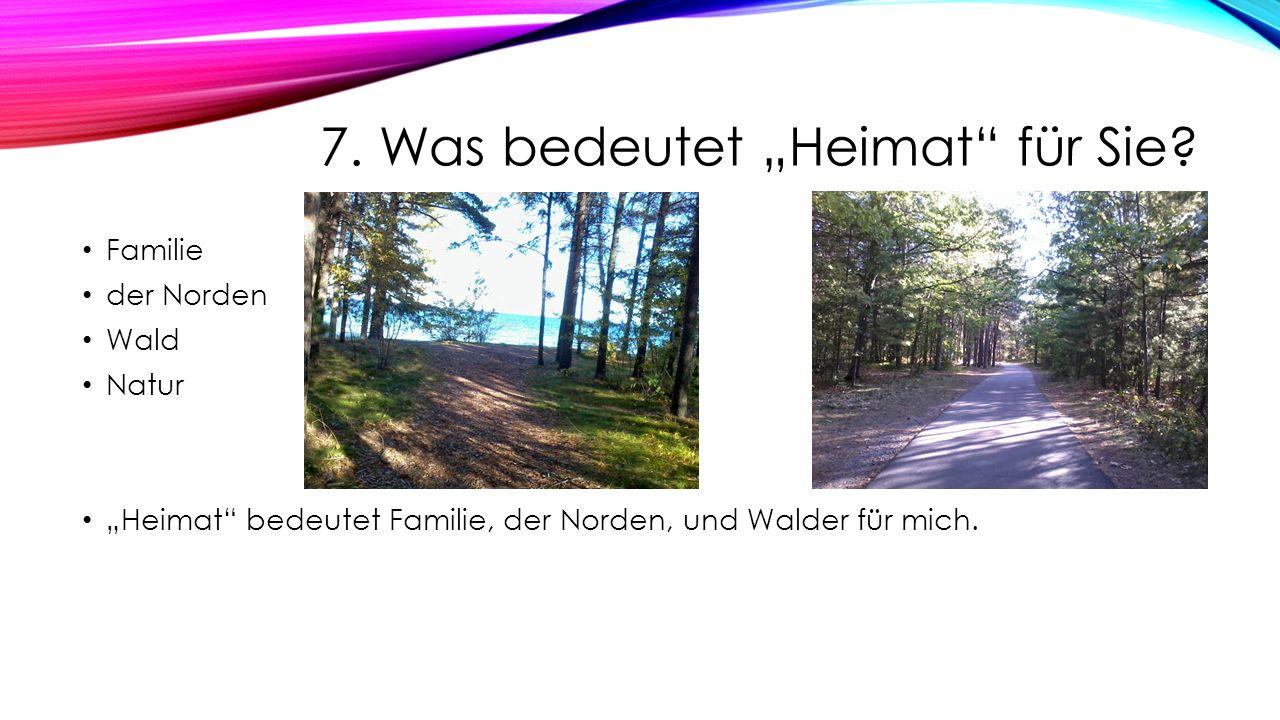 7. Was bedeutet Heimat für Sie? Familie der Norden Wald Natur Heimat bedeutet Familie, der Norden, und Walder für mich.