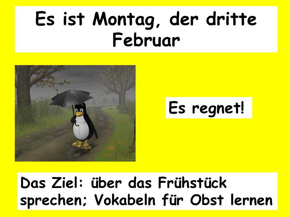 Das Ziel: über das Frühstück sprechen; Vokabeln für Obst lernen Es ist Montag, der dritte Februar Es regnet!