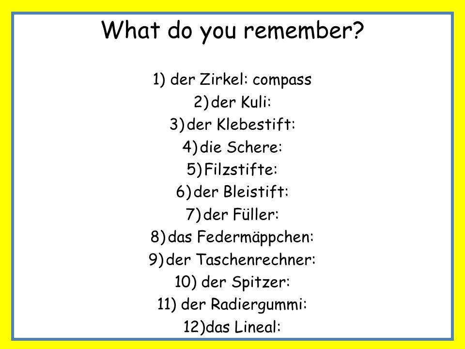 What do you remember? 1)der Zirkel: compass 2)der Kuli: 3)der Klebestift: 4)die Schere: 5)Filzstifte: 6)der Bleistift: 7)der Füller: 8)das Federmäppch
