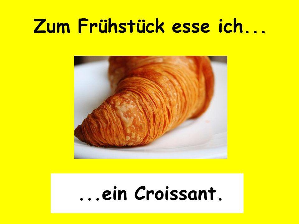 ...ein Croissant. Zum Frühstück esse ich...