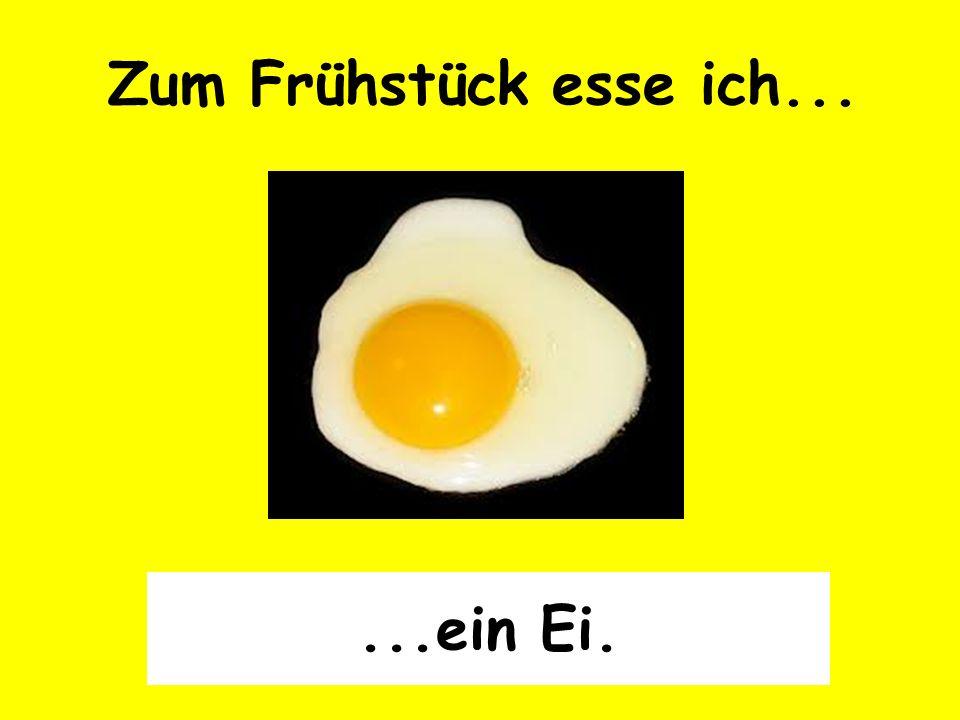 Zum Frühstück esse ich......ein Ei.