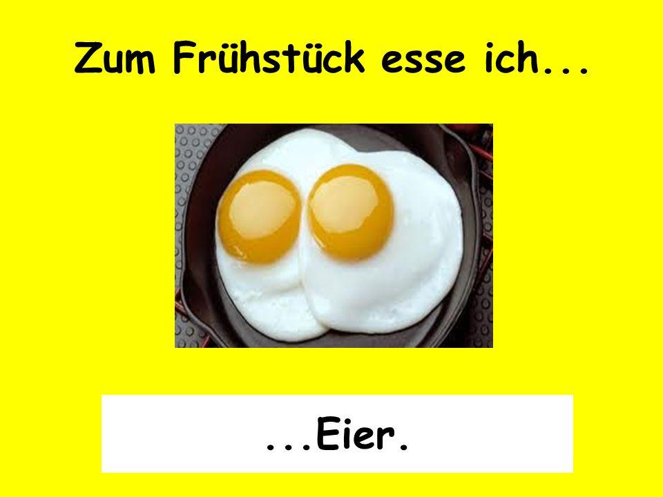 Zum Frühstück esse ich......Eier.