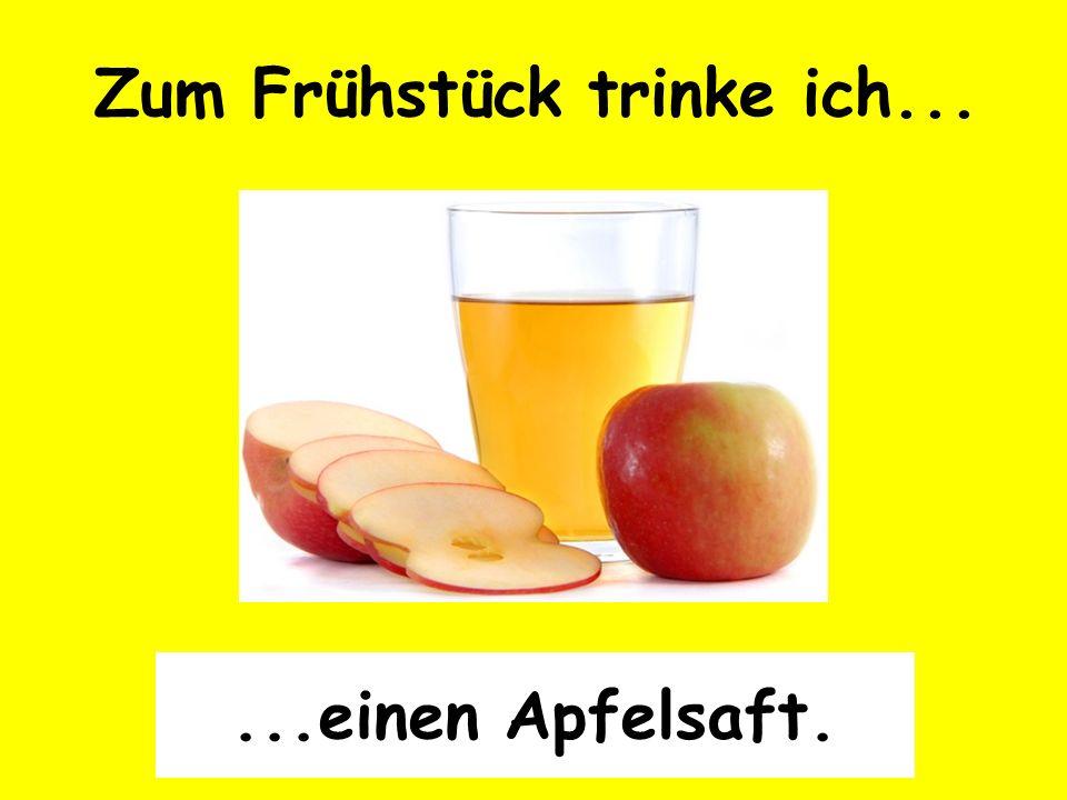 Zum Frühstück trinke ich......einen Apfelsaft.