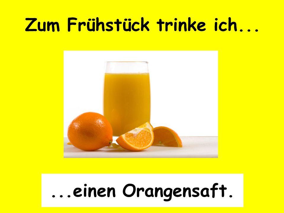 Zum Frühstück trinke ich......einen Orangensaft.