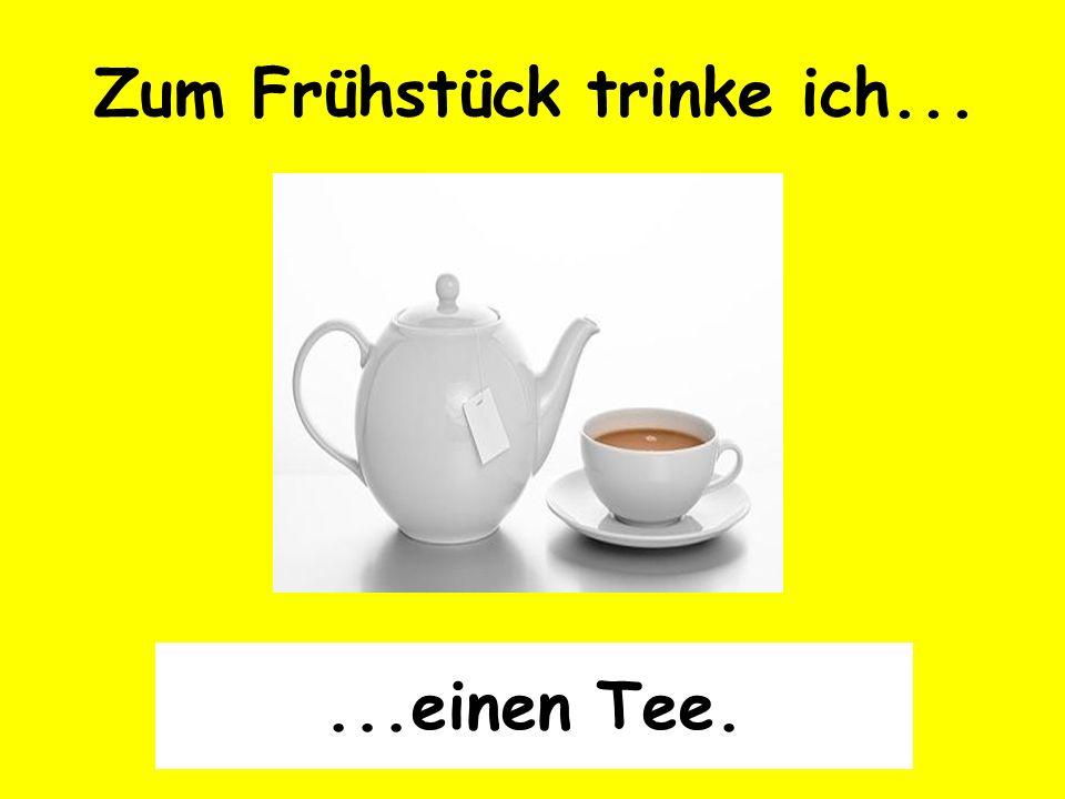 Zum Frühstück trinke ich......einen Tee.