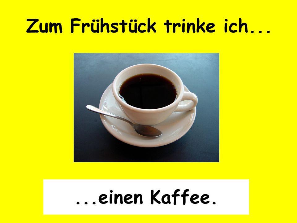 Zum Frühstück trinke ich......einen Kaffee.