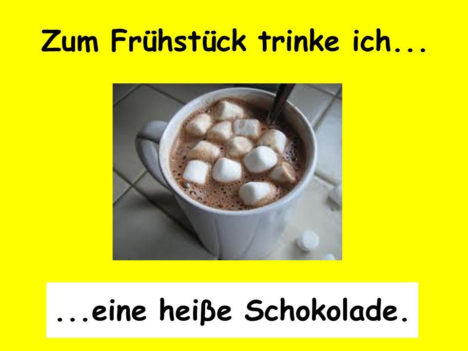 Zum Frühstück trinke ich......eine heiβe Schokolade.