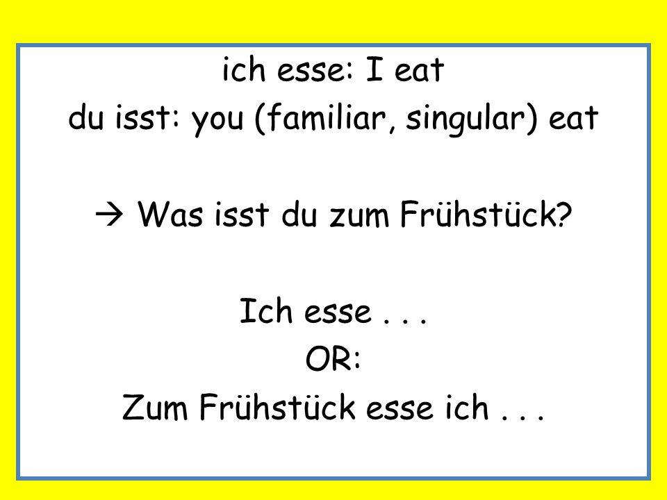 ich esse: I eat du isst: you (familiar, singular) eat Was isst du zum Frühstück? Ich esse... OR: Zum Frühstück esse ich...